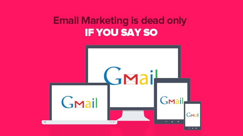 Email Marketing is dead only if you say so!