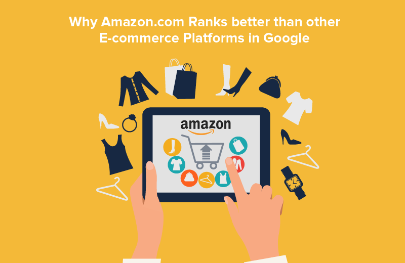 Why Amazon.com Ranks better than other E-commerce Platforms in Google