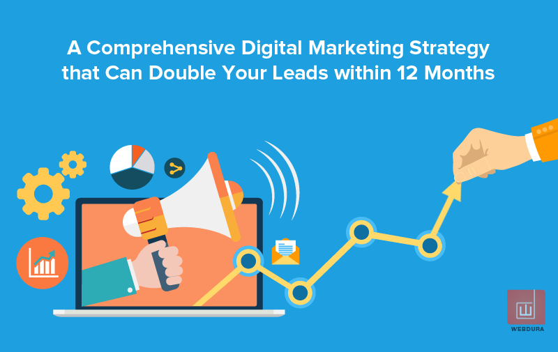 A comprehensive digital marketing strategy that can double your leads within 12 Months