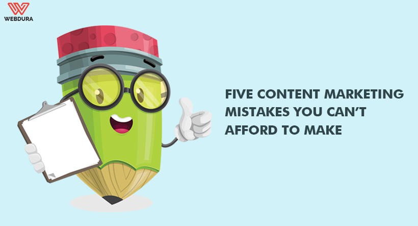 Five Content Marketing Mistakes You Can't Afford To Make